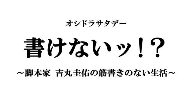「書けないッ!?~脚本家 吉丸圭佑の筋書きのない生活~」